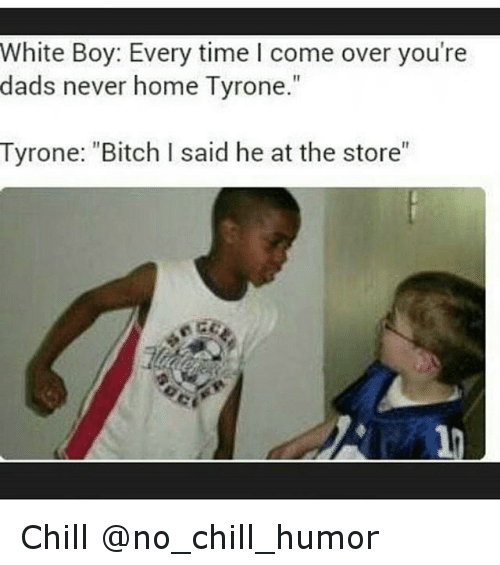 "Bitch, Chill, and Come Over: White Boy: Every time come over you're  dads never home Tyrone  Tyrone: ""Bitch I said he at the store"" Chill @no_chill_humor"