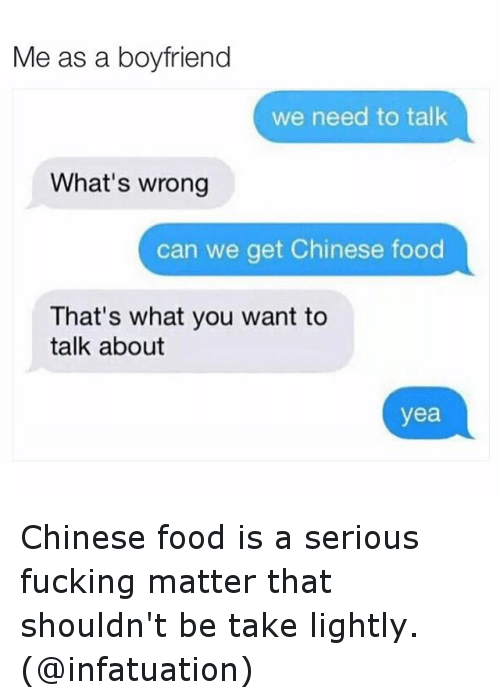 Chinese Food, Food, and Fucking: Me as a boyfriend  we need to talk  What's wrong  can we get Chinese food  That's what you want to  talk about  yea Chinese food is a serious fucking matter that shouldn't be take lightly. (@infatuation)