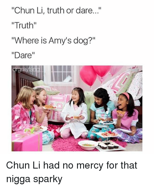 "Chun-Li, Dogs, and Funny: ""Chun Li, truth or dare  ""Truth""  ""Where is Amy's dog?""  Dare  anal III  rgrayf Chun Li had no mercy for that nigga sparky"