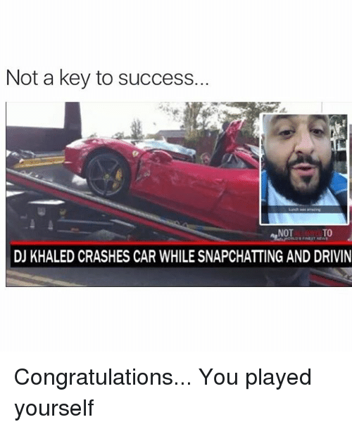 Cars, Congratulations You Played Yourself, and DJ Khaled: Not a key to success.  NOT  TO  DJ KHALED CRASHES CAR WHILE SNAPCHATTING AND DRIVIN Congratulations... You played yourself
