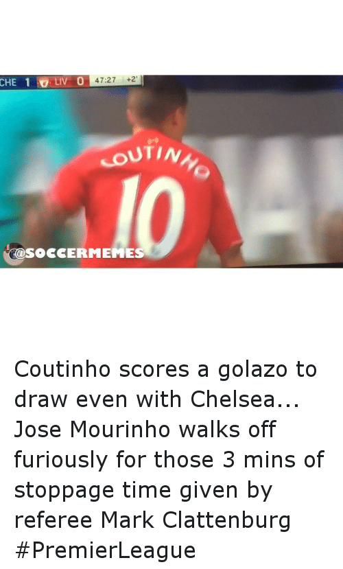 meme: CHE 1 O LIV O  47:27  +2  UTINh  SOCCER MEME Coutinho scores a golazo to draw even with Chelsea... Jose Mourinho walks off furiously for those 3 mins of stoppage time given by referee Mark Clattenburg PremierLeague