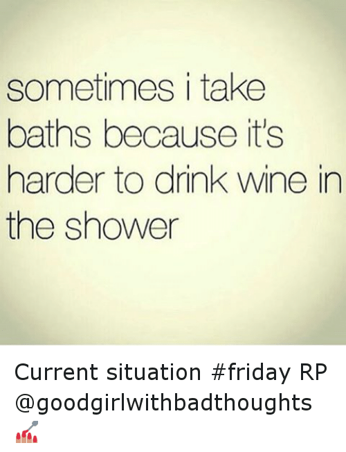 Drinking, Friday, and Funny: sometimes i take  baths because it's  harder to drink wine in  the shower Current situation friday RP @goodgirlwithbadthoughts 💅