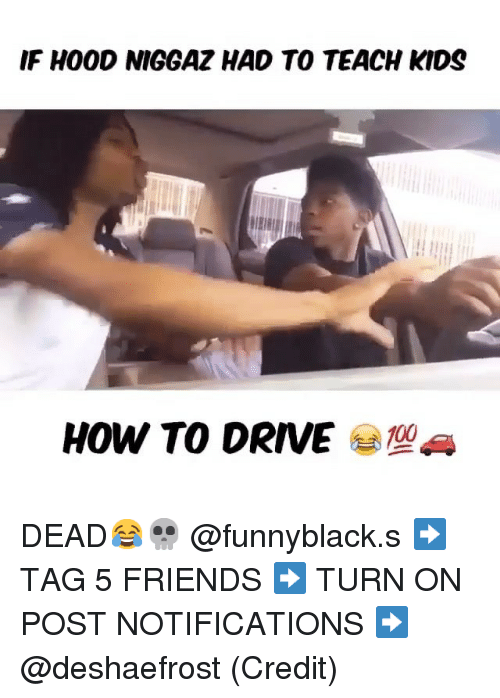 Driving, Friends, and Drive: IF HOOD NIGGAZ HAD TO TEACH KIDS  HOW TO DRIVE DEAD😂💀 @funnyblack.s-➡️ TAG 5 FRIENDS-➡️ TURN ON POST NOTIFICATIONS-➡️ @deshaefrost (Credit)