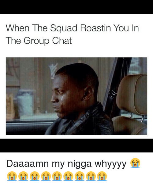 Funny, Group Chat, and Memes: When The Squad Roastin You In  The Group Chat Daaaamn my nigga whyyyy 😭😭😭😭😭😭😭😭😭😭