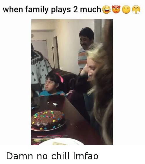 Chill, Family, and Funny: when family plays 2 much Damn no chill lmfao