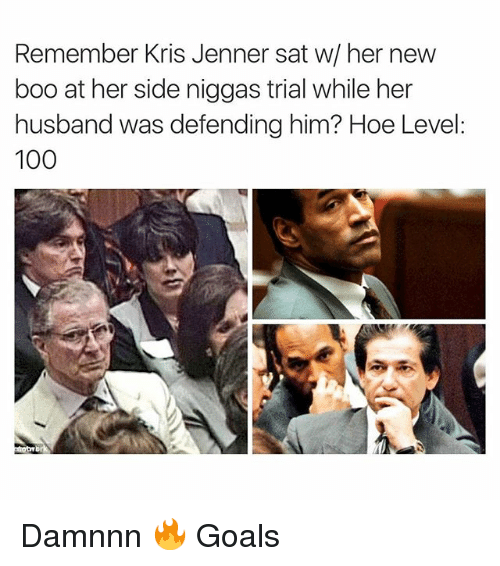 Boo, Funny, and Goals: Remember Kris Jenner sat w/ her new  boo at her side niggas trial while her  husband was defending him? Hoe Level:  100 Damnnn 🔥 Goals