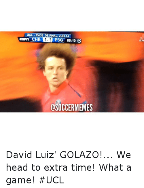Time: UCL-8VOS DE NAL, UELTA  CHEN 1-1 PSG 85:10  OSOCCERMEMES David Luiz' GOLAZO!... We head to extra time! What a game! UCL