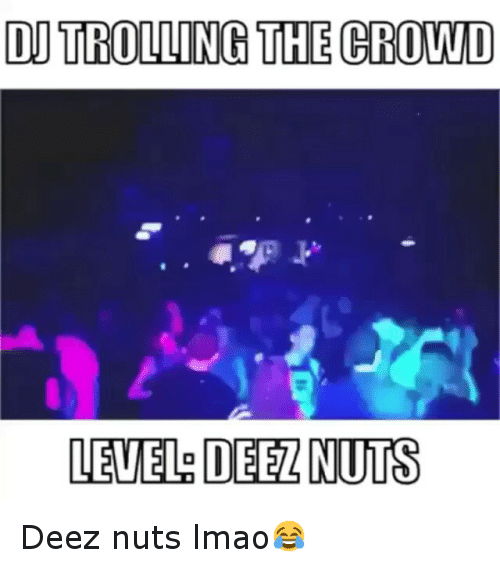 Deeze Nuts: DU TROLLING THE CROWD  LEVEL DEELNUTS Deez nuts lmao😂