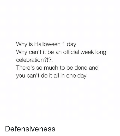 Girl Memes: Why is Halloween 1 day  Why can't it be an official week long  celebration?!?!  There's so much to be done and  you can't do it all in one day Defensiveness