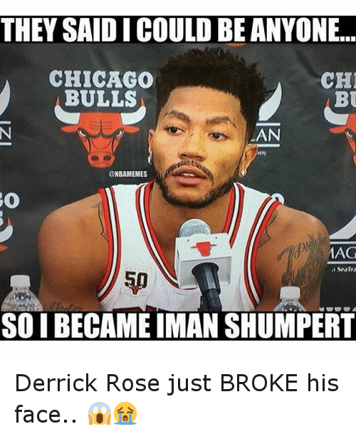 Basketball, Chicago, and Derrick Rose: THEY SAID I COULD BE ANYONE...  CHICAGO  CH  BULLS  BU  AAN  ONBAMEMES  AAG  SO BECAME MAN SHUMPERT Derrick Rose just BROKE his face.. 😱😭