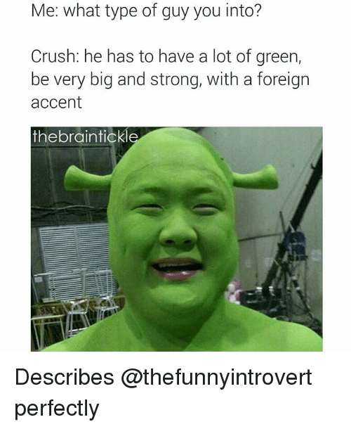 Crush, Dank Memes, and Strong: Me: what type of guy you into?  Crush: he has to have a lot of green,  be very big and strong, With a foreign  accent  the braintickle Describes @thefunnyintrovert perfectly