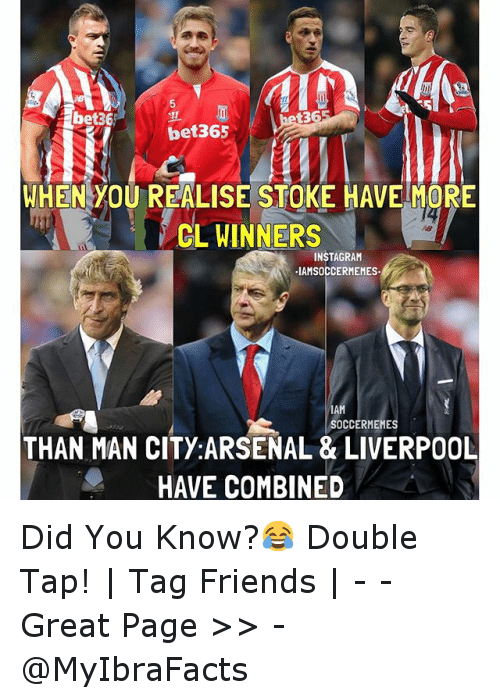meme: bet36!  bet365  WHEN YOU REALISE STOKE HAVE MORE  CL WINNERS  INSTAGRAM  IAMSOCCERMEMES.  IAM  SOCCER MEME  THAN MAN CITY: ARSENAL & LIVERPOOL  HAVE COMBINED Did You Know?😂-Double Tap! | Tag Friends | - - -Great Page >> -  @MyIbraFacts