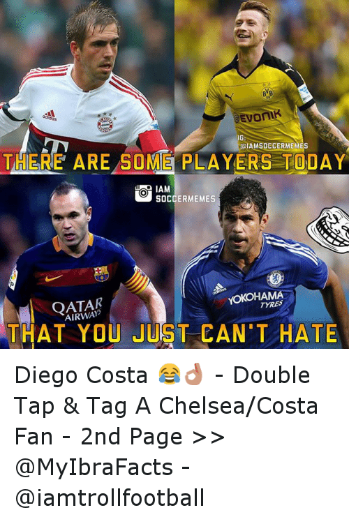 Chelsea, Diego Costa, and Meme: BNB  ialAMSOEEERMEM  THERE ARE SOME PLAYERS TODAY  IAM  SOCCER MEMES  TYRES  AIRWAY  THAT YOU JUST CAN'T HATE Diego Costa 😂👌 -Double Tap & Tag A Chelsea-Costa Fan - -2nd  Page >> @MyIbraFacts - @iamtrollfootball