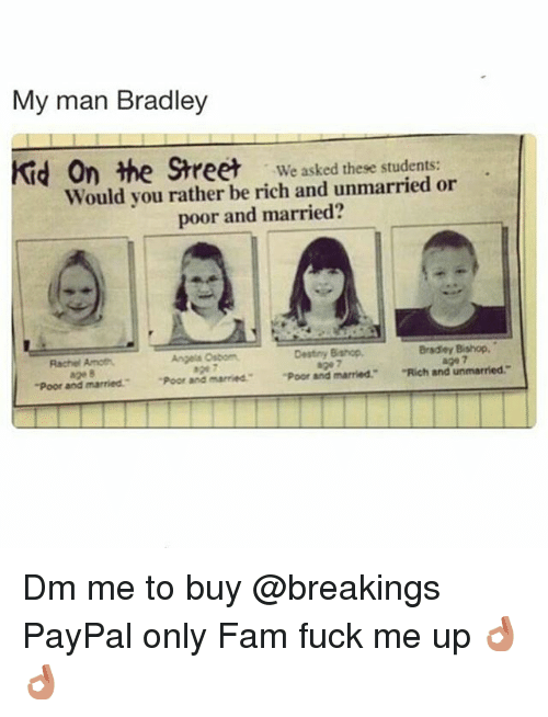 """Dank Memes: My man Bradley  Kid On the Street  We asked these students:  Would you rather be rich and unmarried or  poor and married?  Bradley Bishop,  Destiny Bishop,  Angels Osborn  Amoth.  Rachel -poor and married."""" """"Poor and married """"Poor and married.  """"Rich and unmarried. Dm me to buy @breakings PayPal only Fam fuck me up 👌👌"""