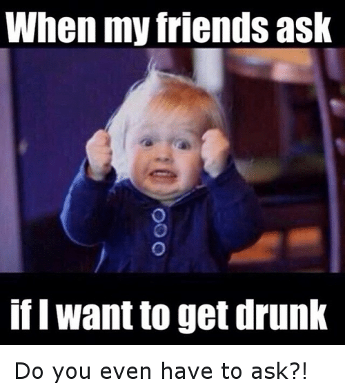 I Want To Get Drunk: When my friends ask  if I want to get drunk Do you even have to ask?!