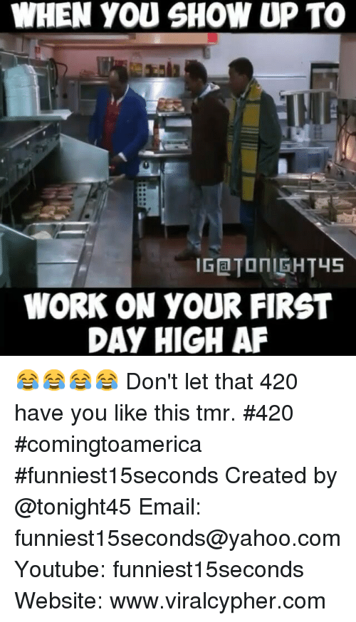 Funny: WHEN YOU SHOW UP TO  WORK ON YOUR FIRST  DAY HIGH AF 😂😂😂😂 Don't let that 420 have you like this tmr. 420 comingtoamerica funniest15seconds-Created by @tonight45-Email: funniest15seconds@yahoo.com-Youtube: funniest15seconds-Website: www.viralcypher.com