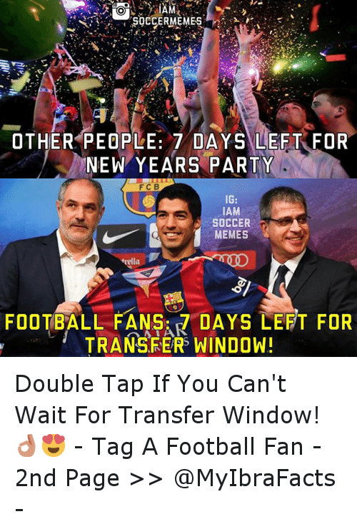 Meme, Memes, and New Year's: SOCCERMEMES  OTHER PEOPLE: 7 DAYS LEFT FOR  NEW YEARS PARTY  IG  IAM  SOCCER  MEMES  FOOTBALL FANS: DAYS LEFT FOR  TRANSFERS WINDOW! Double Tap If You Can't Wait For Transfer Window!👌😍 - -Tag A Football Fan - -2nd  Page >> @MyIbraFacts -
