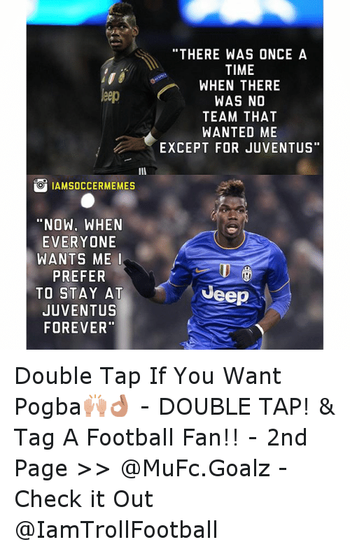 """Time: leep  O IAMSOCCERMEMES  """"NOW. WHEN  EVERYONE  WANTS ME I  PREFER  TO STAY AT  JUVENTUS  FOREVER""""  """"THERE WAS ONCE A  TIME  WHEN THERE  WAS NO  TEAM THAT  WANTED ME  EXCEPT FOR JUVENTUS  Jeep Double Tap If You Want Pogba🙌👌 - -DOUBLE TAP! & Tag A Football Fan!! - -2nd  Page >> @MuFc.Goalz - Check it Out @IamTrollFootball"""