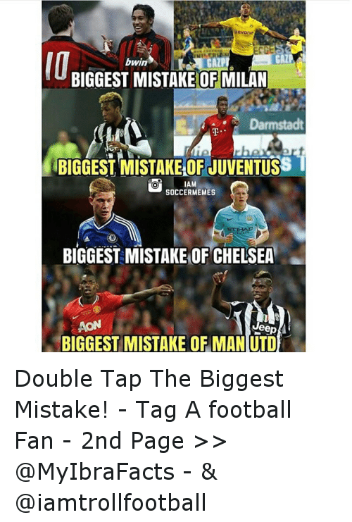 meme: GALP I  bwin  BIGGEST MISTAKE OF MILAN  Darmstadt  BIGGEST MISTAKELOFJUVENTUSS  AM  SOCCER MEMES  BIGGEST MISTAKE OF CHELSEA  AON  Jeep  BIGGEST MISTAKE OF MANUTD Double Tap The Biggest Mistake! -Tag A football Fan - -2nd  Page >> @MyIbraFacts - & @iamtrollfootball