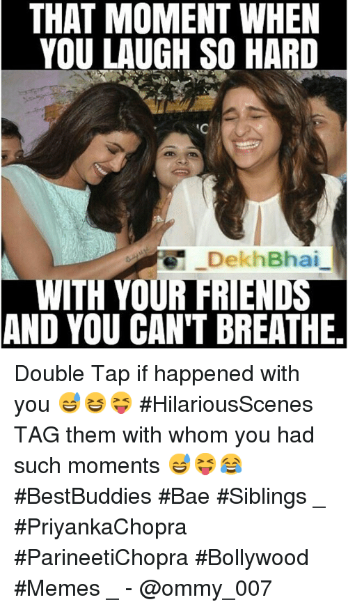 meme: THAT MOMENT WHEN  YOU LAUGH SO HARD  DekhBhai  WITH YOUR FRIENDS  AND YOU CAN'T BREATHE. Double Tap if happened with you 😅😆😝 HilariousScenes-TAG them with whom you had such moments 😅😝😂-BestBuddies Bae Siblings-_-PriyankaChopra ParineetiChopra-Bollywood Memes-_- @ommy_007