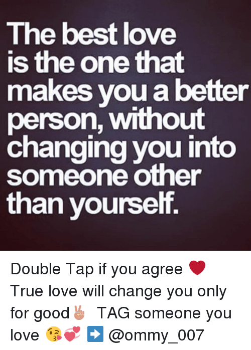 Love, True, and Best: The best love  is the one that  makes you a better  person, without  changing you into  someone other  than yourself. Double Tap if you agree ❤️-True love will change you only for good✌🏻️-TAG someone you love 😘💞-➡️ @ommy_007