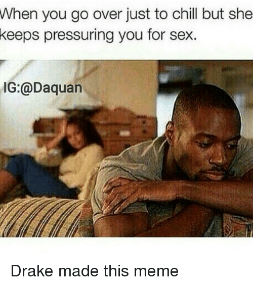 Chill, Daquan, and Drake: When you go over just to chill but she  keeps pressuring you for sex.  IG:@Daquan Drake made this meme