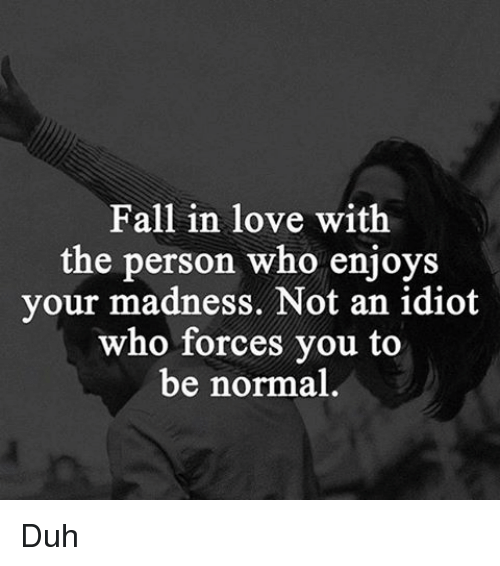 Fall, Love, and Girl Memes: Fall in love with  the person who enjoys  your madness. Not an idiot  who forces you to  be normal Duh