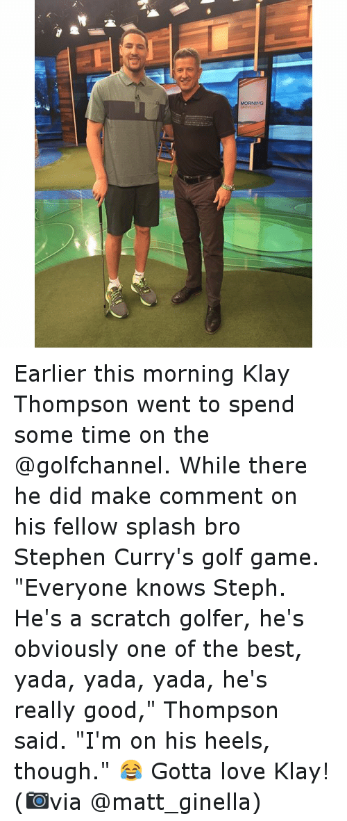 "Basketball, Golden State Warriors, and Klay Thompson: MORNING Earlier this morning Klay Thompson went to spend some time on the @golfchannel. While there he did make comment on his fellow splash bro Stephen Curry's golf game. ""Everyone knows Steph. He's a scratch golfer, he's obviously one of the best, yada, yada, yada, he's really good,"" Thompson said. ""I'm on his heels, though."" 😂 -Gotta love Klay! (📷via @matt_ginella)"
