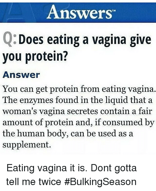 "Bodies , Doe, and Funny: Answers""  Does eating a vagina give  O you protein?  Answer  You can get protein from eating vagina.  The enzymes found in the liquid that a  woman's vagina secretes contain a fair  amount of protein and, if consumed by  the human body, can be used as a  supplement. Eating vagina it is. Dont gotta tell me twice BulkingSeason"