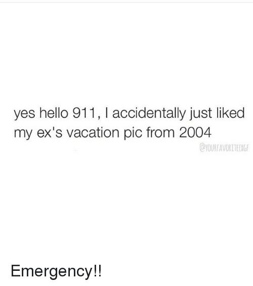 Ex's, Hello, and Vacation: yes hello 911, accidentally just liked  my ex's vacation pic from 2004 Emergency!!