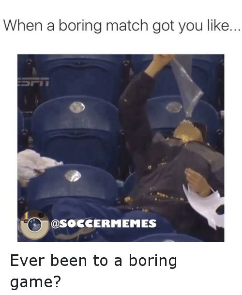 meme: When a boring match got you like...  SOCCER MEMES Ever been to a boring game?