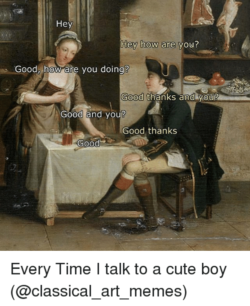 Cute, Funny, and Meme: Hey  Hey how are  you?  Good how are you doing?  Good thanks and you?  Good and you?  Good thanks  0000c Every Time I talk to a cute boy (@classical_art_memes)