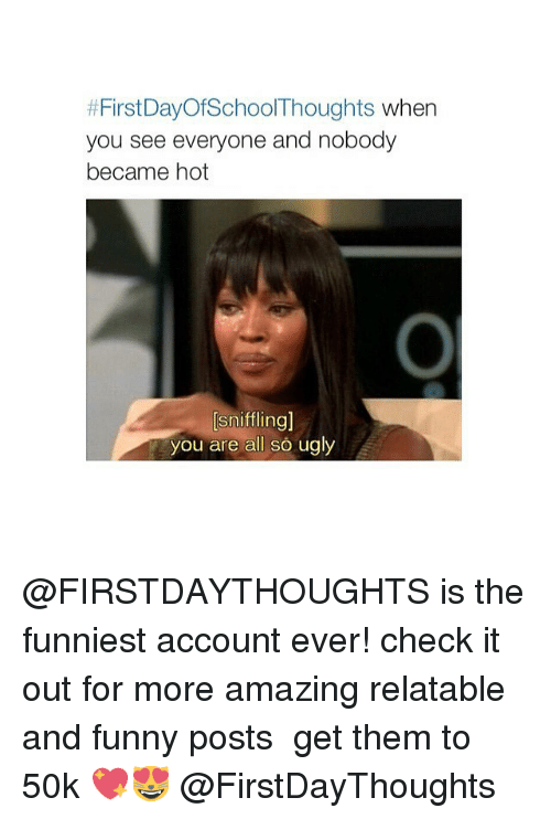 Funny, Ugly, and Amaz: First DayofSchool Thoughts when  you see everyone and nobody  became hot  sniffling]  you are all so ugly @FIRSTDAYTHOUGHTS is the funniest account ever! check it out for more amazing relatable and funny posts ♡ get them to 50k 💖😻 @FirstDayThoughts