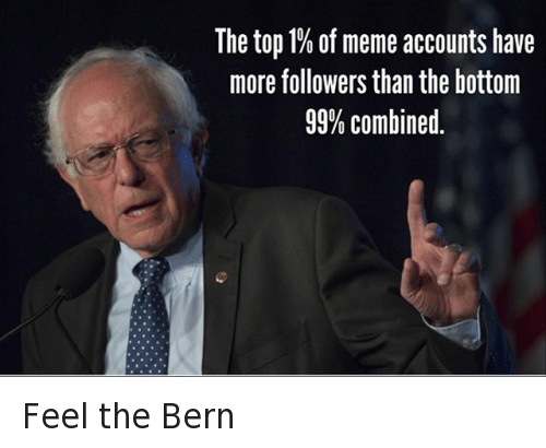 Bernie Sanders, Instagram, and Meme: @tank.sinatra  The top 1% of meme accounts have more followers than the bottom %99 combined Feel the Bern