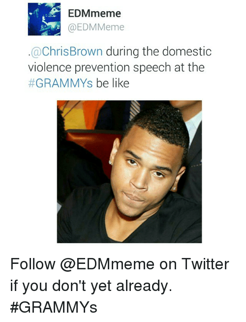 Be Like, Chris Brown, and Grammys: EDMmeme  @EDM Meme  Chris Brown  during the domestic  violence prevention speech at the  GRAMMYS  be like Follow @EDMmeme on Twitter if you don't yet already. GRAMMYs