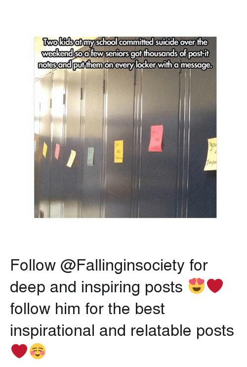 Postit: Two kidsatmy school committed suicide over the  weekend so fewseniors got thousands of postit  notes  and Putthem on every locker with a message. Follow @Fallinginsociety for deep and inspiring posts 😍❤️️follow him for the best inspirational and relatable posts❤️☺️