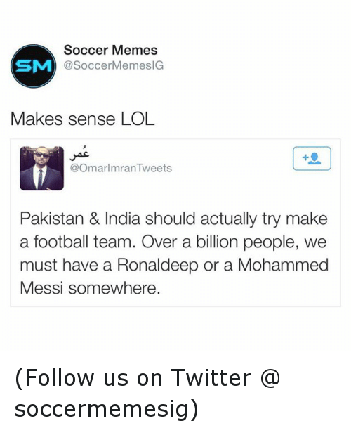 meme: Soccer Memes  SM  SoccerMemesIG  Makes sense LOL  @Omar Imran Tweets  Pakistan & India should actually try make  a football team. Over a billion people, we  must have a Ronaldeep or a Mohammed  Messi somewhere. (Follow us on Twitter @ soccermemesig)