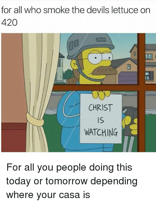 Funny, Smoking, and Devil: for all who smoke the devils lettuce on  420  CHRIST  WATCHING For all you people doing this today or tomorrow depending where your casa is
