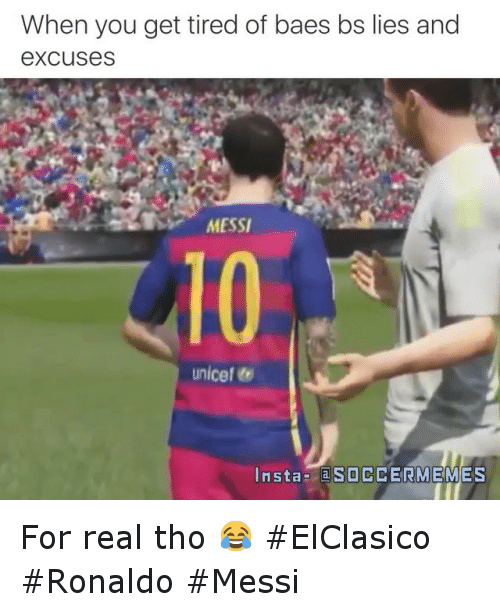 Bae, Meme, and Memes: When you get tired of baes bs lies and  excuses  MESSI  Unicef  Insta a  SOCCER MEMES For real tho 😂 ElClasico Ronaldo Messi