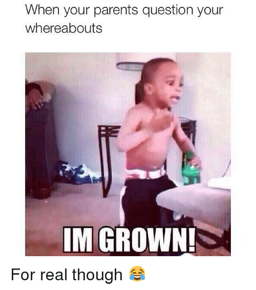 Funny, Memes, and Parents: When your parents question your  whereabouts  IM GROWN! For real though 😂
