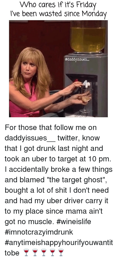 """Drunk, Friday, and It's Friday: Who cares if it's Friday  I've been wasted since Monday  odaddyissues For those that follow me on daddyissues__ twitter, know that I got drunk last night and took an uber to target at 10 pm. I accidentally broke a few things and blamed """"the target ghost"""", bought a lot of shit I don't need and had my uber driver carry it to my place since mama ain't got no muscle. wineislife imnotcrazyimdrunk anytimeishappyhourifyouwantittobe 🍷🍷🍷🍷🍷"""