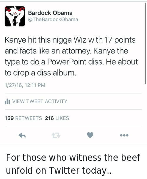 Kanye West vs Wiz Khalifa: @TheBardockObama  Kanye hit this nigga Wiz with 17 points and facts like an attorney. Kanye the type to do a PowerPoint diss. He about to drop a diss album. For those who witness the beef unfold on Twitter today..