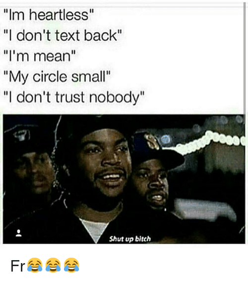 "Text: ""Im heartless""  ""I don't text back""  ""I'm mean""  ""My circle small""  ""I don't trust nobody""  Shut up bitch Fr😂😂😂"