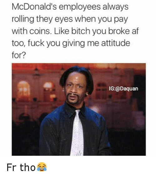 McDonalds: McDonald's employees always  rolling they eyes when you pay  with coins. Like bitch you broke af  too, fuck you giving me attitude  for?  IG:@Daquan Fr tho😂