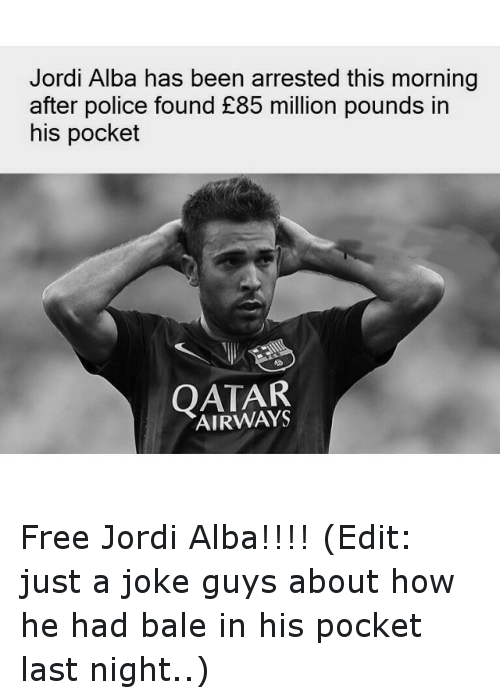 Jokes: Jordi Alba has been arrested this morning  after police found £85 million pounds in  his pocket  QATAR Free Jordi Alba!!!! (Edit: just a joke guys about how he had bale in his pocket last night..)