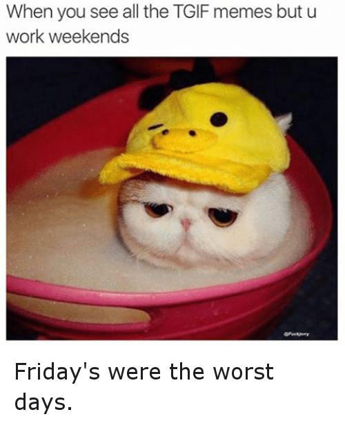 meme: When you see all the TGIF memes but u  work weekends Friday's were the worst days.