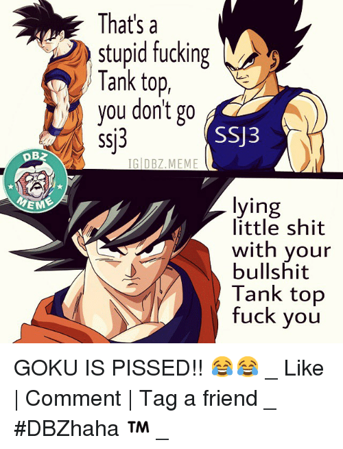 Friends, Fuck You, and Fucking: EME  That's a  stupid fucking  M  Tank top,  you don't go  SSU3  ssj3  IG DBZ MEME  lying  little shit  with your  bullshit  Tank top  fuck you GOKU IS PISSED!! 😂😂-_-Like | Comment | Tag a friend-_-DBZhaha ™-_