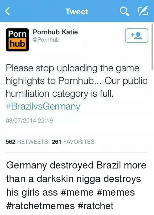 Ass, Girls, and Meme: Tweet  Porn  Pornhub Katie  @Pornhub  hub  Please stop uploading the game  highlights to Pornhub... Our public  humiliation category is full.  BrazilvsGermany  tf 08/07/2014 22:19  562  RETWEETS  261  FAVORITES Germany destroyed Brazil more than a darkskin nigga destroys his girls ass meme memes ratchetmemes ratchet
