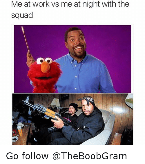 Funny Memes About Work Tumblr : Me at work vs night with the squad go follow funny