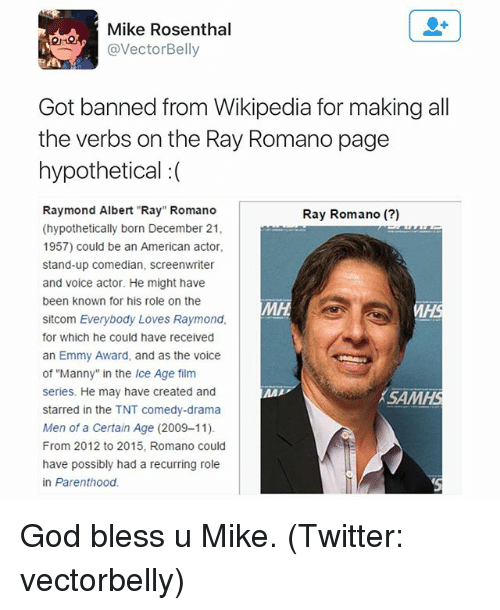 """Everybody Loves Raymond: Mike Rosenthal  Vector Belly  Got banned from Wikipedia for making all  the verbs on the Ray Romano page  hypothetical  Raymond Albert """"Ray"""" Romano  Ray Romano  (hypothetically born December 21,  1957) could be an American actor,  stand-up comedian, screenwriter  and voice actor. He might have  been known for his role on the  MH  sitcom Everybody Loves Raymond,  for which he could have received  an Emmy Award, and as the voice  of """"Manny"""" in the lce Age film  series. He may have created and  MMA  SAMHS  starred in the TNT comedy-drama  Men of a Certain Age (2009-11)  From 2012 to 2015, Romano could  have possibly had a recurring role  in Parenthood. God bless u Mike. (Twitter: vectorbelly)"""